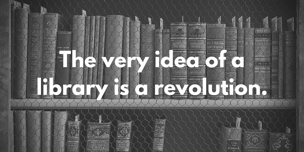 The very idea of a library is a revolution.